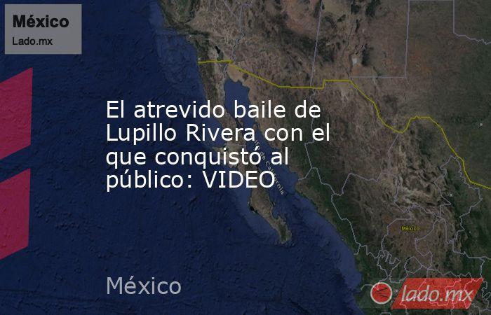 El atrevido baile de Lupillo Rivera con el que conquistó al público: VIDEO. Noticias en tiempo real