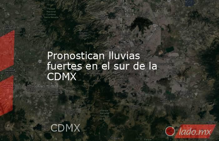 Pronostican lluvias fuertes en el sur de la CDMX. Noticias en tiempo real