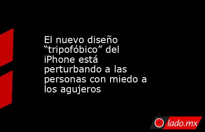 """El nuevo diseño """"tripofóbico"""" del iPhone está perturbando a las personas con miedo a los agujeros. Noticias en tiempo real"""