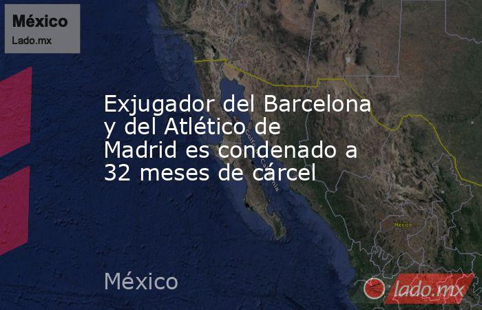 Exjugador del Barcelona y del Atlético de Madrid es condenado a 32 meses de cárcel. Noticias en tiempo real
