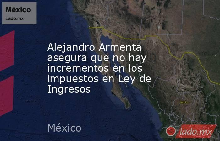 Alejandro Armenta asegura que no hay incrementos en los impuestos en Ley de Ingresos. Noticias en tiempo real