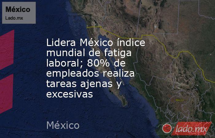 Lidera México índice mundial de fatiga laboral; 80% de empleados realiza tareas ajenas y excesivas. Noticias en tiempo real
