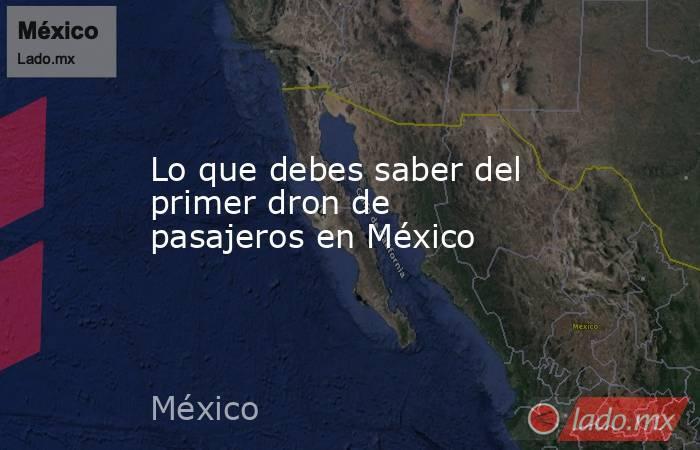 Lo que debes saber del primer dron de pasajeros en México. Noticias en tiempo real