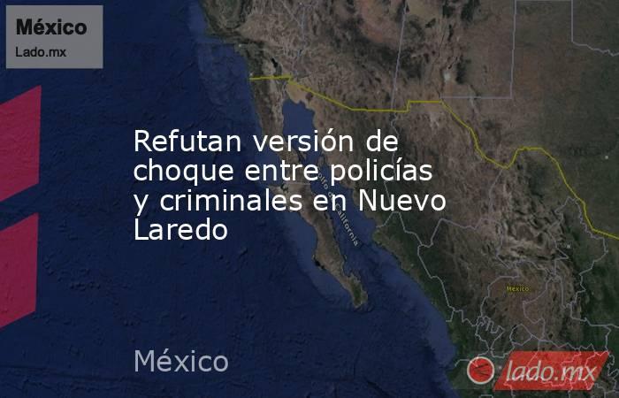 Refutan versión de choque entre policías y criminales en Nuevo Laredo. Noticias en tiempo real
