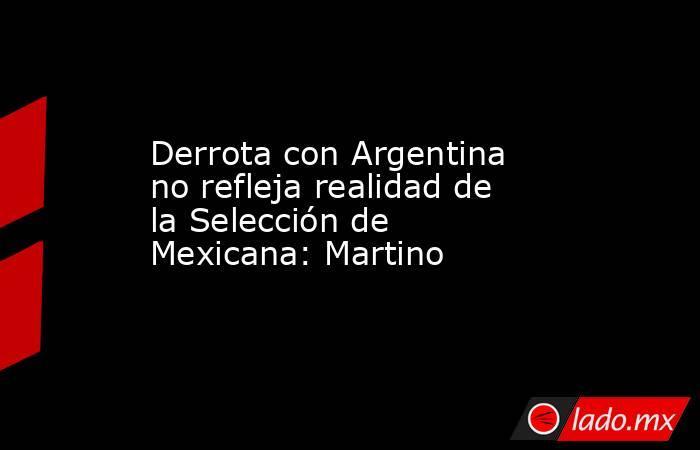 Derrota con Argentina no refleja realidad de la Selección de Mexicana: Martino. Noticias en tiempo real