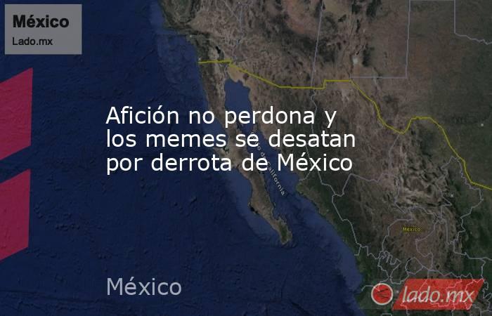 Afición no perdona y los memes se desatan por derrota de México. Noticias en tiempo real