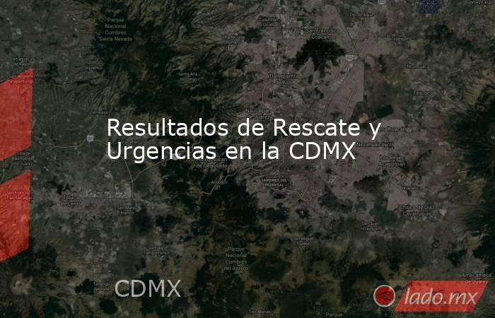 Resultados de Rescate y Urgencias en la CDMX. Noticias en tiempo real