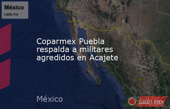 Coparmex Puebla respalda a militares agredidos en Acajete. Noticias en tiempo real