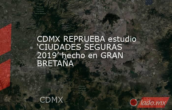 CDMX REPRUEBA estudio 'CIUDADES SEGURAS 2019' hecho en GRAN BRETAÑA. Noticias en tiempo real