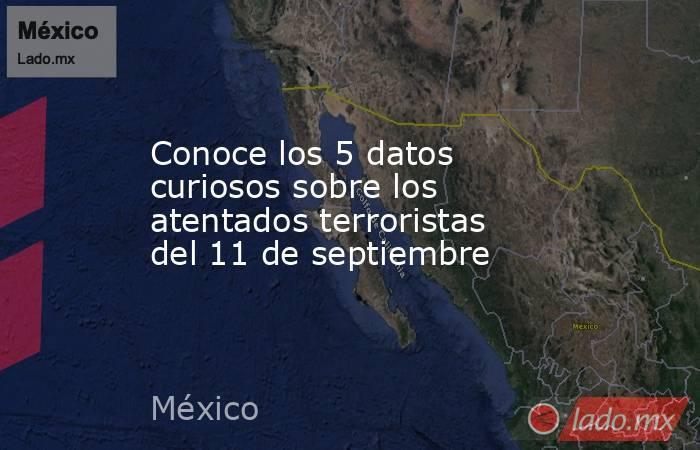 Conoce los 5 datos curiosos sobre los atentados terroristas del 11 de septiembre. Noticias en tiempo real