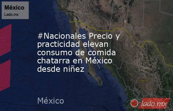 #Nacionales Precio y practicidad elevan consumo de comida chatarra en México desde niñez. Noticias en tiempo real