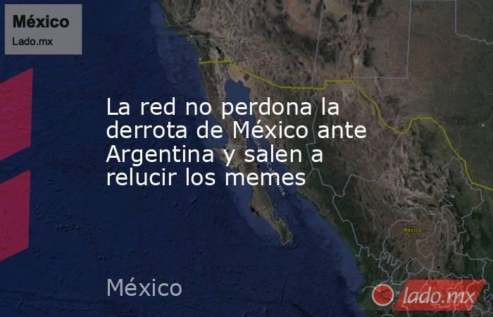 La red no perdona la derrota de México ante Argentina y salen a relucir los memes. Noticias en tiempo real