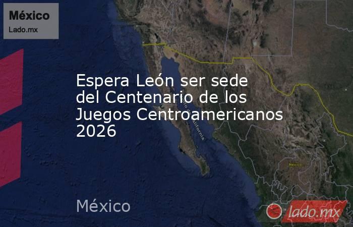 Espera León ser sede del Centenario de los Juegos Centroamericanos 2026. Noticias en tiempo real