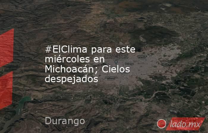 #ElClima para este miércoles en Michoacán; Cielos despejados. Noticias en tiempo real