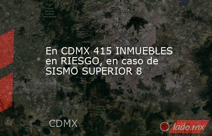 En CDMX 415 INMUEBLES en RIESGO, en caso de SISMO SUPERIOR 8. Noticias en tiempo real