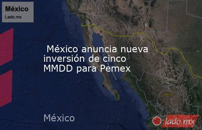 México anuncia nueva inversión de cinco MMDD para Pemex. Noticias en tiempo real