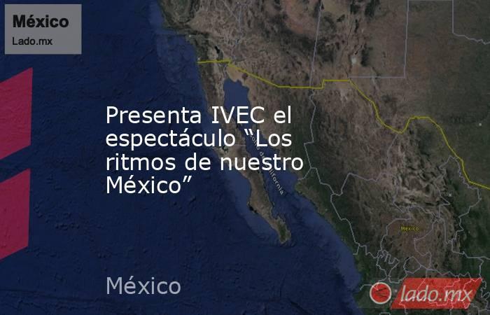 """Presenta IVEC el espectáculo """"Los ritmos de nuestro México"""". Noticias en tiempo real"""