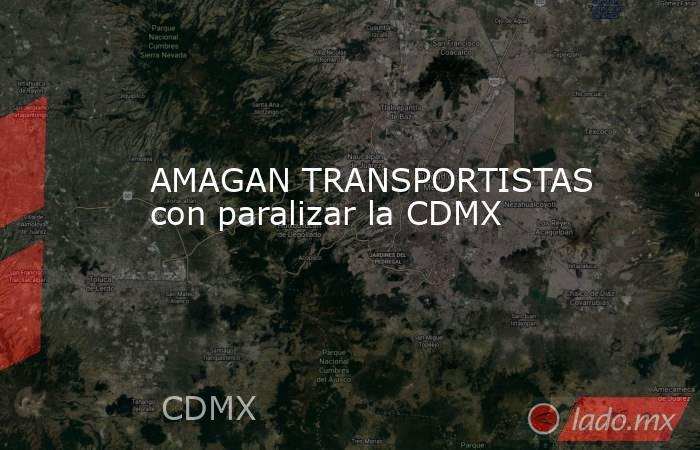 AMAGAN TRANSPORTISTAS con paralizar la CDMX. Noticias en tiempo real