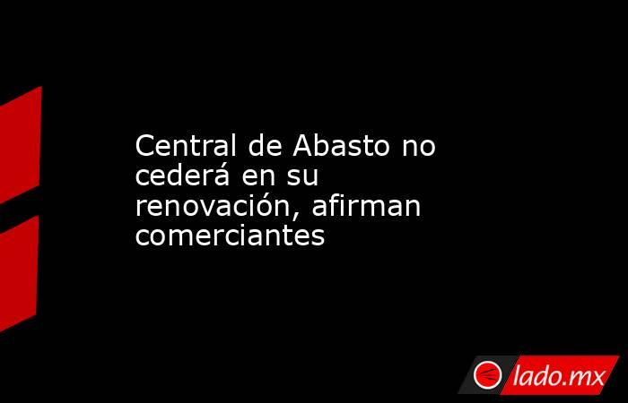 Central de Abasto no cederá en su renovación, afirman comerciantes. Noticias en tiempo real
