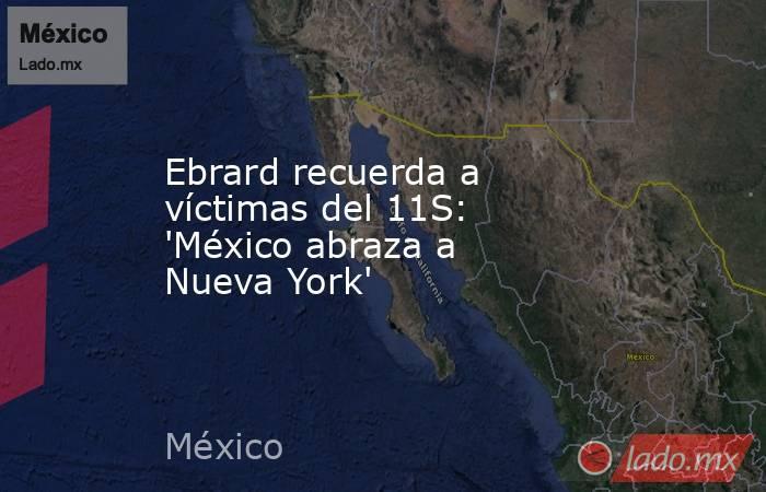 Ebrard recuerda a víctimas del 11S: 'México abraza a Nueva York'. Noticias en tiempo real