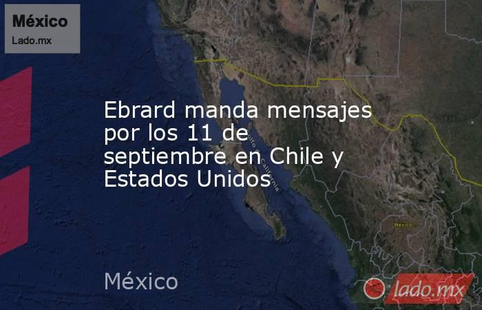 Ebrard manda mensajes por los 11 de septiembre en Chile y Estados Unidos. Noticias en tiempo real
