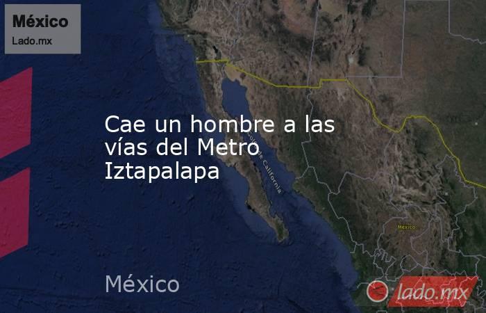Cae un hombre a las vías del Metro Iztapalapa. Noticias en tiempo real