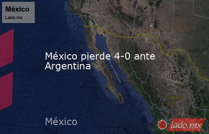 México pierde 4-0 ante Argentina. Noticias en tiempo real