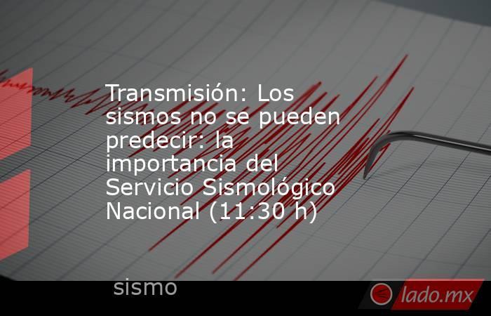 Transmisión: Los sismos no se pueden predecir: la importancia del Servicio Sismológico Nacional (11:30 h). Noticias en tiempo real