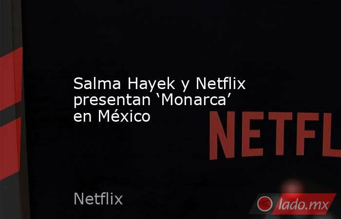 Salma Hayek y Netflix presentan 'Monarca' en México. Noticias en tiempo real