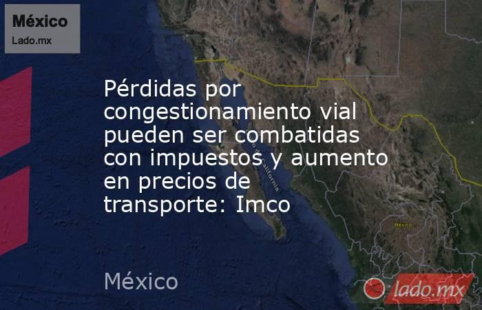 Pérdidas por congestionamiento vial pueden ser combatidas con impuestos y aumento en precios de transporte: Imco. Noticias en tiempo real