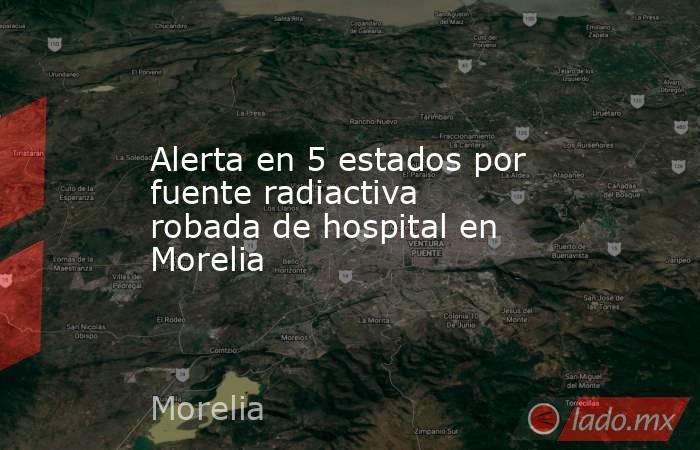 Alerta en 5 estados por fuente radiactiva robada de hospital en Morelia. Noticias en tiempo real