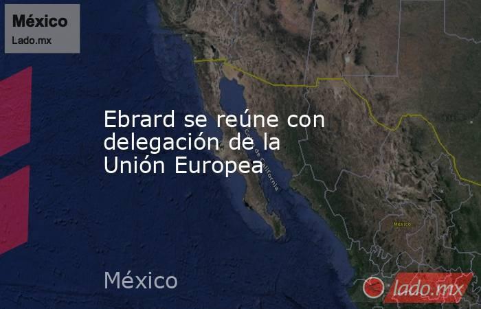 Ebrard se reúne con delegación de la Unión Europea. Noticias en tiempo real
