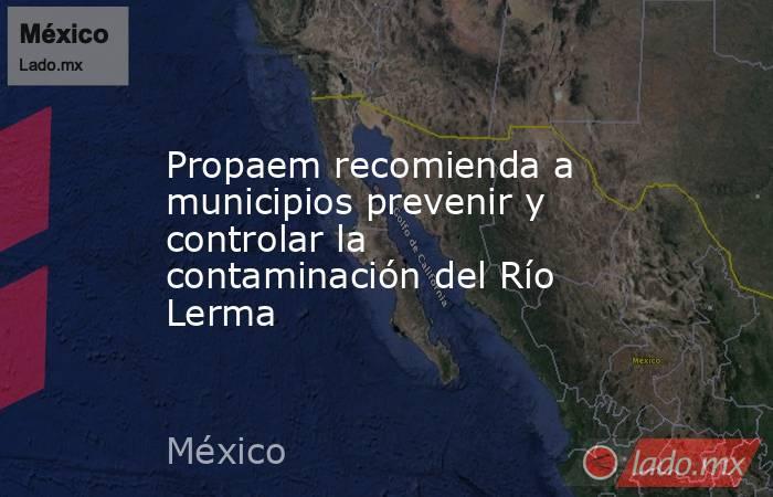 Propaem recomienda a municipios prevenir y controlar la contaminación del Río Lerma. Noticias en tiempo real