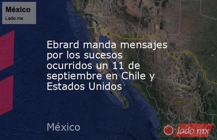 Ebrard manda mensajes por los sucesos ocurridos un 11 de septiembre en Chile y Estados Unidos. Noticias en tiempo real