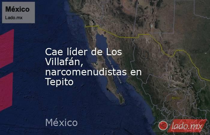 Cae líder de Los Villafán, narcomenudistas en Tepito. Noticias en tiempo real