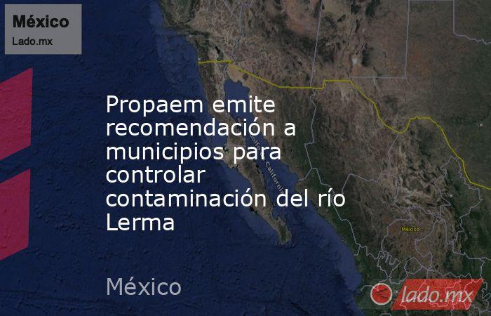 Propaem emite recomendación a municipios para controlar contaminación del río Lerma. Noticias en tiempo real