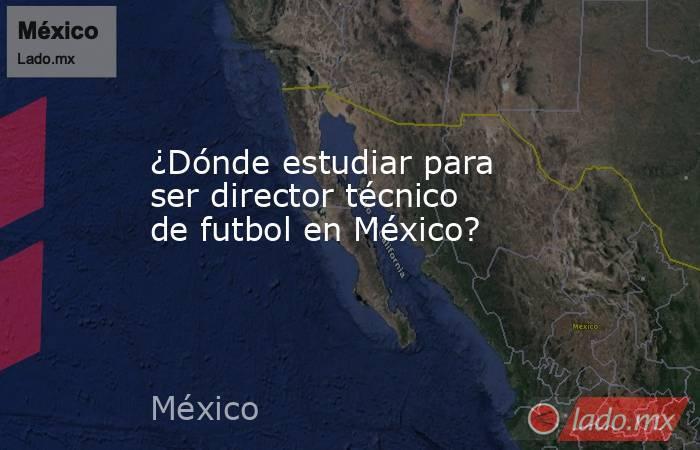 ¿Dónde estudiar para ser director técnico de futbol en México? . Noticias en tiempo real