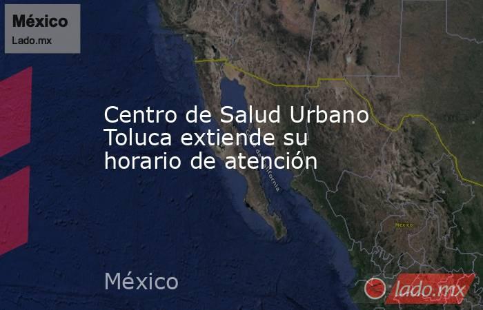 Centro de Salud Urbano Toluca extiende su horario de atención. Noticias en tiempo real