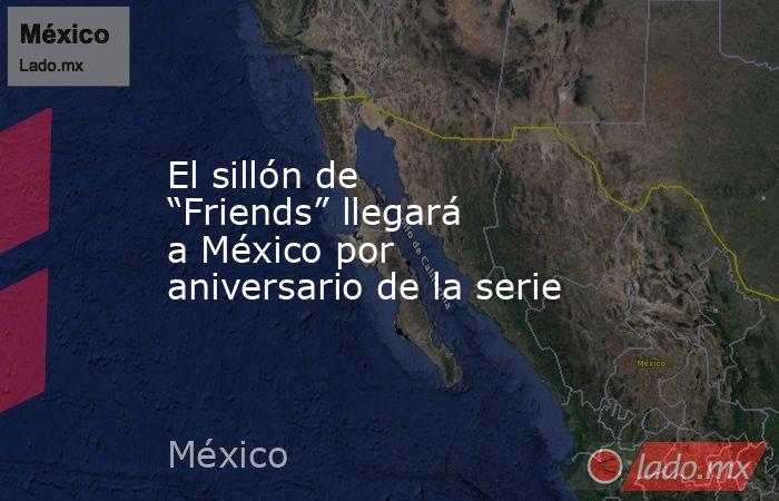 """El sillón de """"Friends"""" llegará a México por aniversario de la serie. Noticias en tiempo real"""