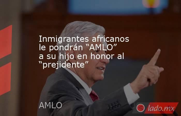 """Inmigrantes africanos le pondrán """"AMLO"""" a su hijo en honor al """"prejidente"""". Noticias en tiempo real"""