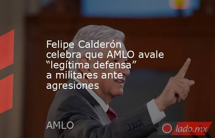 """Felipe Calderón celebra que AMLO avale """"legítima defensa"""" a militares ante agresiones. Noticias en tiempo real"""