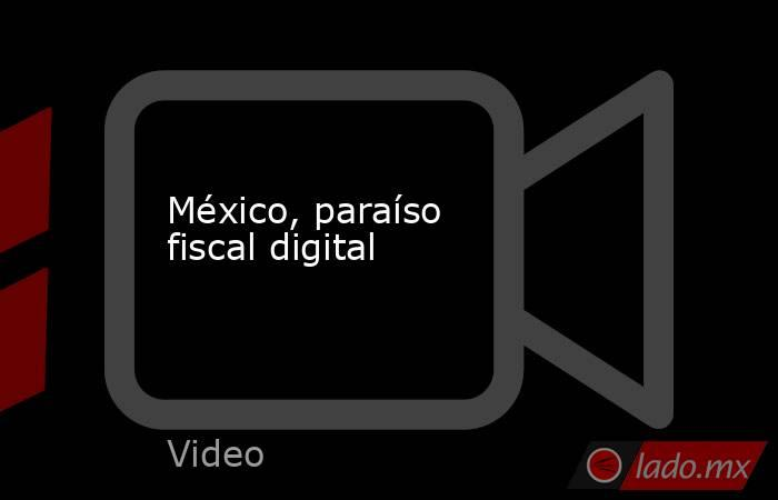México, paraíso fiscal digital. Noticias en tiempo real