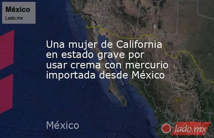 Una mujer de California en estado grave por usar crema con mercurio importada desde México. Noticias en tiempo real