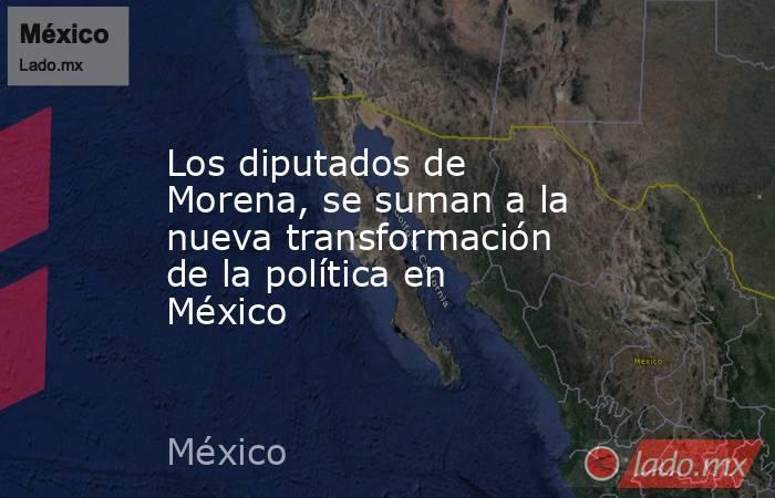 Los diputados de Morena, se suman a la nueva transformación de la política en México. Noticias en tiempo real