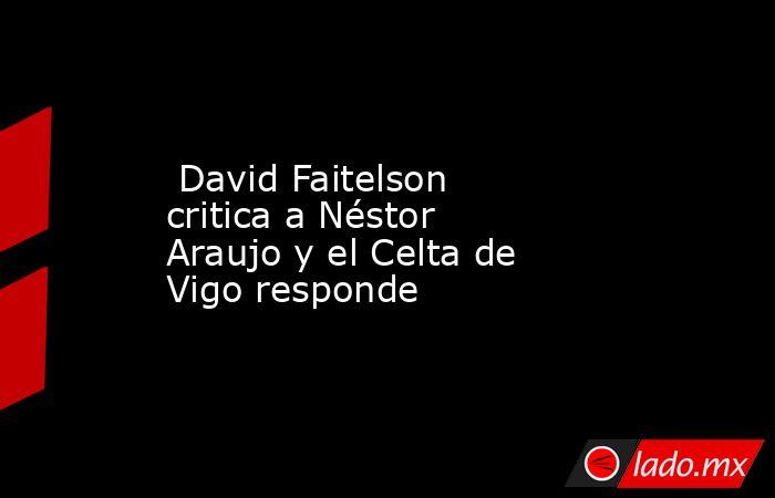 David Faitelson critica a Néstor Araujo y el Celta de Vigo responde. Noticias en tiempo real