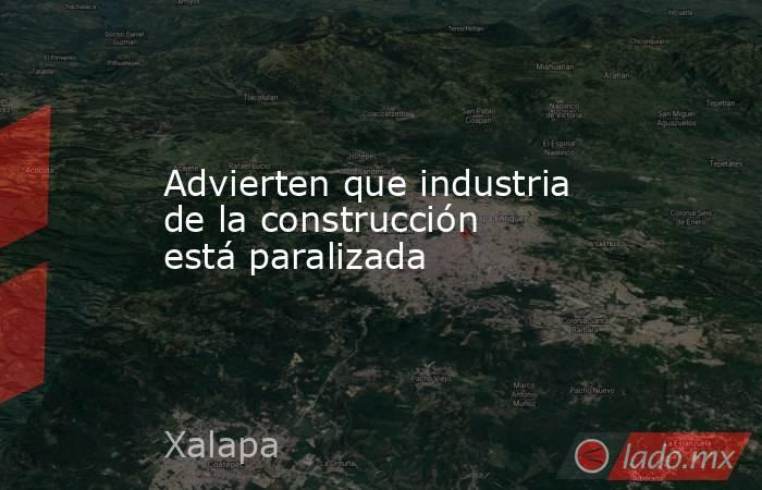 Advierten que industria de la construcción está paralizada. Noticias en tiempo real
