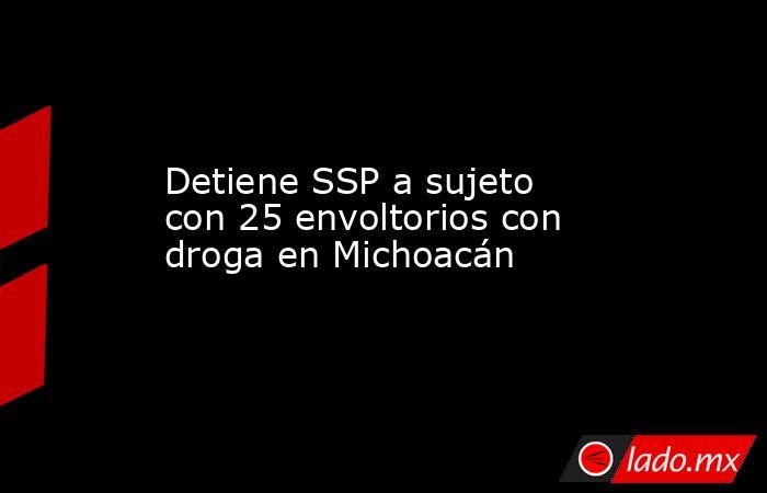 Detiene SSP a sujeto con 25 envoltorios con droga en Michoacán. Noticias en tiempo real