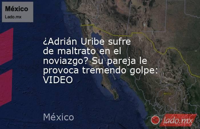 ¿Adrián Uribe sufre de maltrato en el noviazgo? Su pareja le provoca tremendo golpe: VIDEO. Noticias en tiempo real