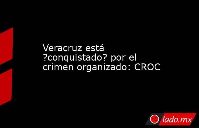 Veracruz está ?conquistado? por el crimen organizado: CROC. Noticias en tiempo real