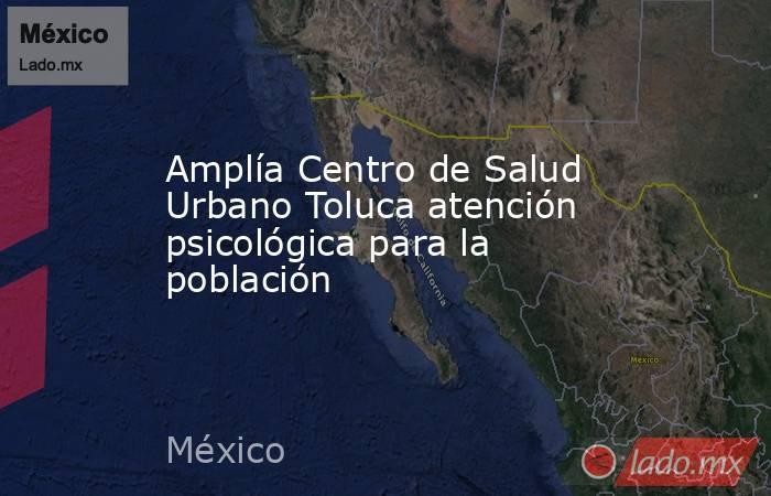 Amplía Centro de Salud Urbano Toluca atención psicológica para la población. Noticias en tiempo real